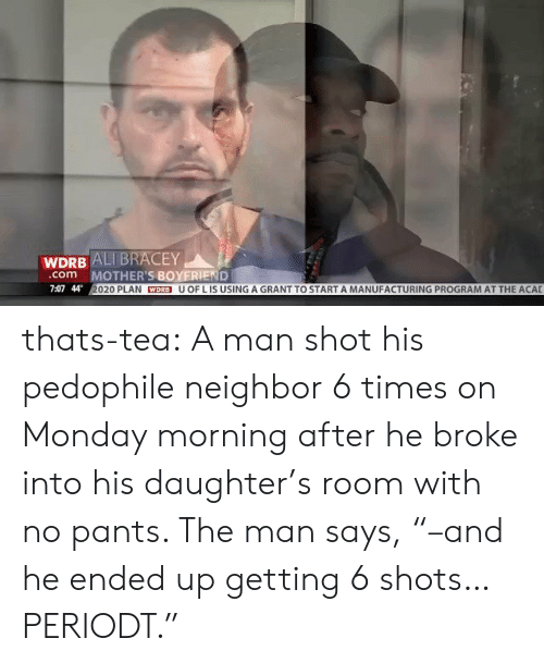"Ali, Girls, and Tumblr: WDRB ALI BRACEY  MOTHER'S BOYERIEND  020 PLAN WDRB U OF L IS USING A GRANT TO START A MANUFACTURING PROGRAM AT THE ACAL  com  7:07 44 thats-tea:  A man shot his pedophile neighbor 6 times on Monday morning after he broke into his daughter's room with no pants. The man says, ""–and he ended up getting 6 shots… PERIODT."""