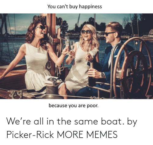 same: We're all in the same boat. by Picker-Rick MORE MEMES