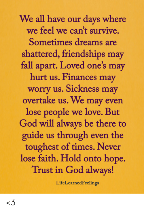 Fall, God, and Love: We all have our days where  we feel we can't survive.  Sometimes dreams are  shattered, friendships may  fall apart. Loved one's may  hurt us. Finances may  worry us. Sickness may  overtake us. We may even  lose people  we love. But  God will always be there to  guide us through even the  toughest of times. Never  lose faith. Hold onto hope.  Trust in God always!  LifeLearnedFeelings <3