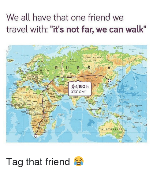 "Memes, Australia, and Travel: We all have that one friend we  travel with: ""it's not far, we can walk""  PIat  SIberia n  MONGOLIA  秀  RAN21,212 km  ALGERIA  BYA  SAUD  ARABIA  MALI  ANGCLA  Spa  AUSTRALIA  Aru  CEA Tag that friend 😂"