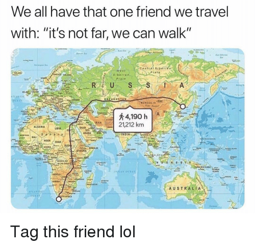 """Funny, Lol, and Australia: We all have that one friend we travel  with: """"it's not far, we can walk""""  1ano  R US  KAZAKHSTAN  21,212 km  ALGERIA  OMALM  AUSTRALIA Tag this friend lol"""