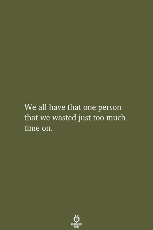 Too Much, Time, and One: We all have that one person  that we wasted just too much  time on.  RELATIONSHIP  LES