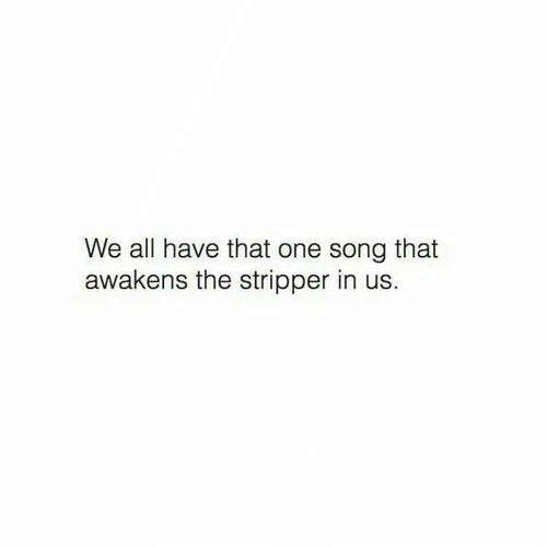 stripper: We all have that one song that  awakens the stripper in us.