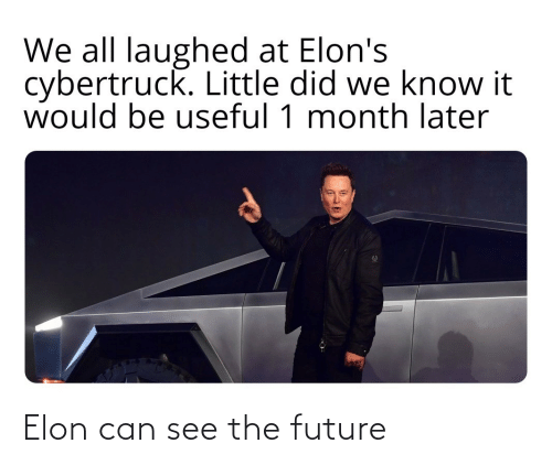useful: We all laughed at Elon's  cybertruck. Little did we know it  would be useful 1 month later Elon can see the future