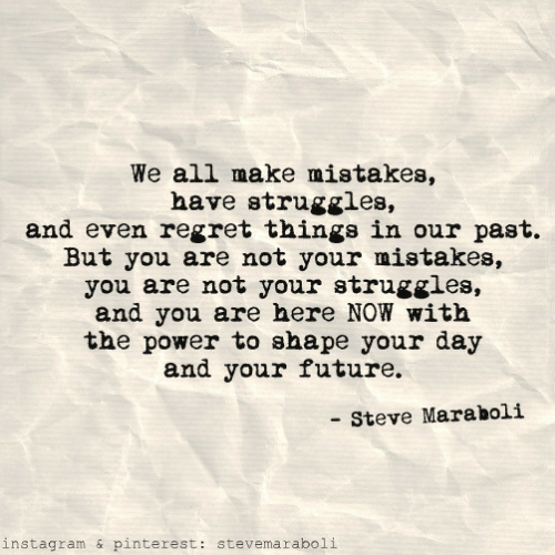 Pinterest: We all make mistakes,  have struggles,  and even regret things in our past.  But you are not your mistakes,  you are not your struggles,  and you are here NOW with  the power to shape your day  and your future.  Steve Maraholi  instagram & pinterest: stevemaraboli