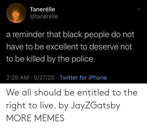 Should: We all should be entitled to the right to live. by JayZGatsby MORE MEMES