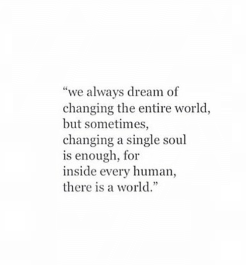 """World, Single, and Human: """"we always dream of  changing the entire world  but sometimes,  changing a single soul  is enough, for  inside every human  there is a world."""""""