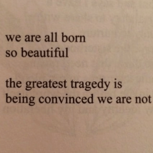 We Are All: we are all born  so beautiful  the greatest tragedy is  being convinced we are not
