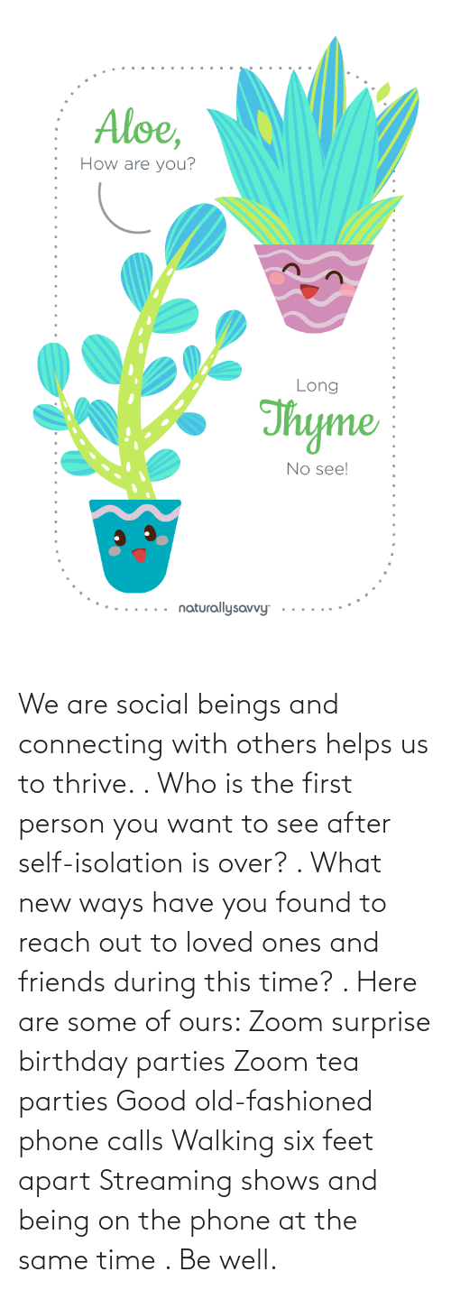 Zoom: We are social beings and connecting with others helps us to thrive. . Who is the first person you want to see after self-isolation is over? . What new ways have you found to reach out to loved ones and friends during this time? . Here are some of ours: Zoom surprise birthday parties Zoom tea parties Good old-fashioned phone calls Walking six feet apart Streaming shows and being on the phone at the same time . Be well.