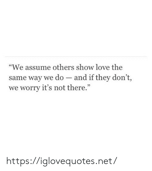 "Love, Net, and They: ""We assume others show love the  same way we do and if they don't,  worry it's not there."" https://iglovequotes.net/"