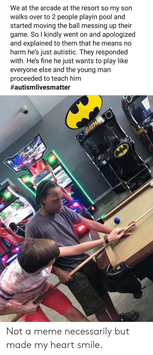 Meme, Game, and Heart: We at the arcade at the resort so my son  walks over to 2 people playin pool and  started moving the ball messing up their  game. So I kindly went on and apologized  and explained to them that he means no  harm he's just autistic. They responded  with. He's fine he just wants to play like  everyone else and the young man  proceeded to teach him  #autismlivesmatter  BATMA O  asis Not a meme necessarily but made my heart smile.