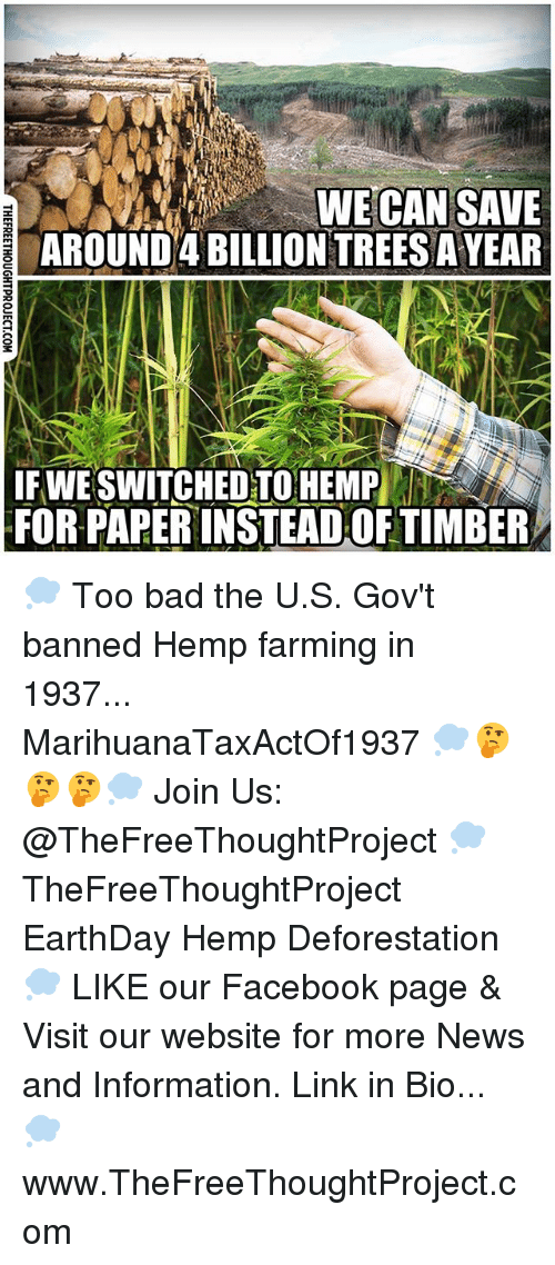 Timbers: WE CAN SAVE  AROUND 4 BILLIONTREESAYEAR  IF WE SWITCHED TO HEMP  FOR PAPERINSTEADOF TIMBER 💭 Too bad the U.S. Gov't banned Hemp farming in 1937... MarihuanaTaxActOf1937 💭🤔🤔🤔💭 Join Us: @TheFreeThoughtProject 💭 TheFreeThoughtProject EarthDay Hemp Deforestation 💭 LIKE our Facebook page & Visit our website for more News and Information. Link in Bio... 💭 www.TheFreeThoughtProject.com