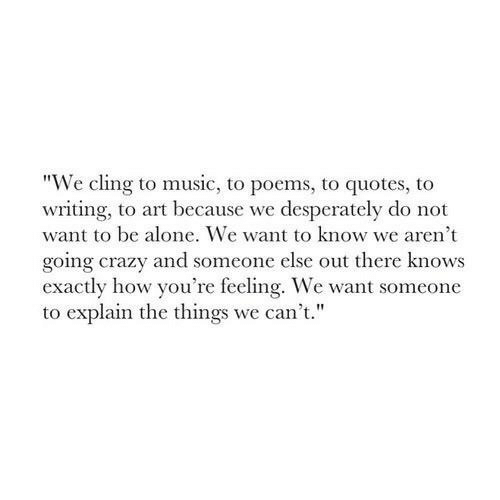 "Want Someone: ""We cling to music, to poems, to quotes, to  writing, to art because we desperately do not  want to be alone. We want to know we aren't  going crazy and someone else out there knows  exactly how you're feeling. We want someone  to explain the things we can't."""