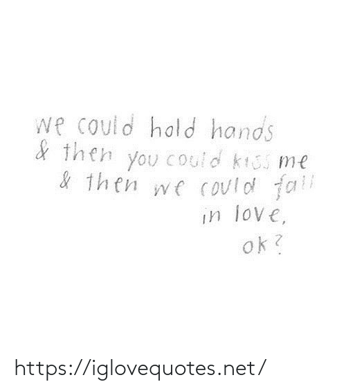 Fall, Love, and Kiss: we could hold hands  & then you Could kiss me  & then we could fall  in love,  ok? https://iglovequotes.net/