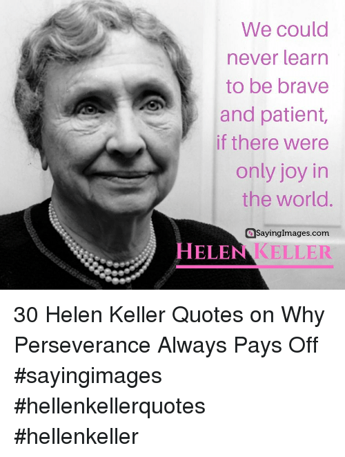 Brave, Helen Keller, and Patient: We could  never learn  to be brave  and patient,  if there were  only joy in  the world.  aSayingImages.com  HELEN KELLER 30 Helen Keller Quotes on Why Perseverance Always Pays Off #sayingimages #hellenkellerquotes #hellenkeller