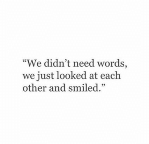 "Words, Just, and Each Other: ""We didn't need words,  we just looked at each  other and smiled.""  52"