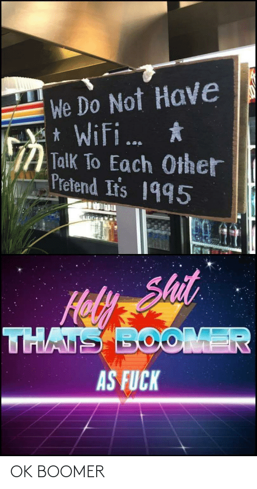 Irs, Shit, and Fuck: We Do Not Have  * Wifi.  Y *  Talk To Each Other  Pretend Ir's 1995  ...  Shit  Hoy  THATS BOOMER  AS FUCK OK BOOMER