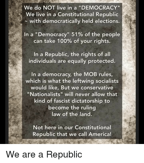 """Elections: We do NOT live in a """"DEMOCRACY""""  We live in a Constitutional Republic  with democratically held elections.  In a """"Democracy"""" 51% of the people  can take 100% of your rights.  In a Republic, the rights of all  individuals are equally protected.  In a democracy, the MOB rules  which is what the leftwing socialists  would like, But we conservative  """"Nationalists"""" will never allow that  kind of fascist dictatorship to  become the ruling  law of the land.  Not here in our Constitutional  Republic that we call America! We are a Republic"""