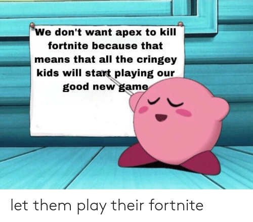 Apex, Game, and Good: We don't want apex to kill  fortnite because that  means that all the cringey  kids will start playing our  good new game let them play their fortnite