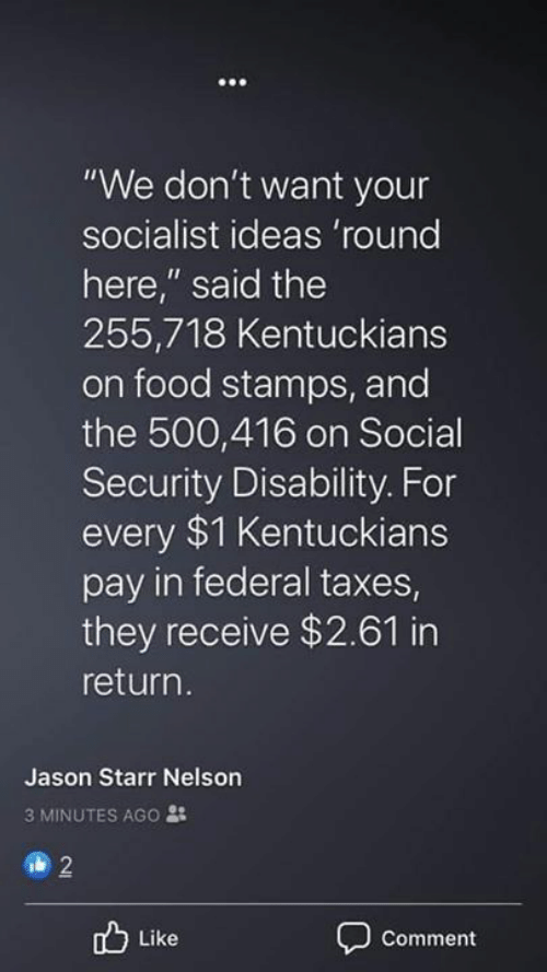 """Socialist: """"We don't want your  socialist ideas 'round  here,"""" said the  255,718 Kentuckians  on food stamps, and  the 500,416 on Social  Security Disability. For  every $1 Kentuckians  pay in federal taxes  they receive $2.61 in  return.  Jason Starr Nelson  3 MINUTES AGO :  2  Like  Comment"""