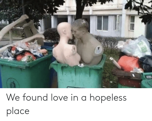 Love: We found love in a hopeless place