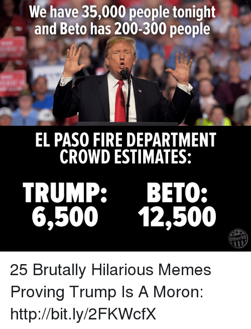 Trump Is A: We have 35,000 people tonight  and Beto has 200-300 people  EL PASO FIRE DEPARTMENT  CROWD ESTIMATES:  TRUMP: BETO:  6,500 12,500  Other98 25 Brutally Hilarious Memes Proving Trump Is A Moron: http://bit.ly/2FKWcfX