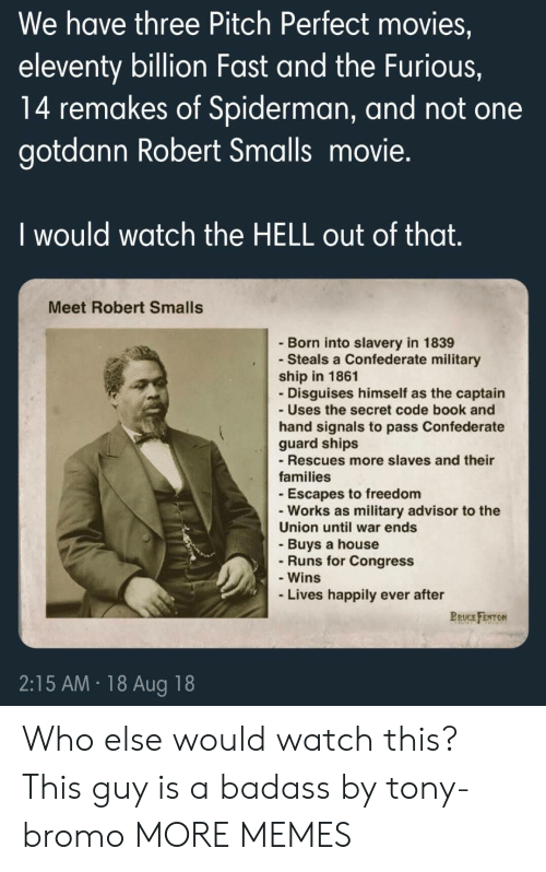 Confederate: We have three Pitch Perfect movies,  eleventy billion Fast and the Furious,  14 remakes of Spiderman, and not one  gotdann Robert Smalls movie.  I would watch the HELL out of that  Meet Robert Smalls  - Born into slavery in 1839  - Steals a Confederate military  ship in 1861  Disguises himself as the captain  - Uses the secret code book and  hand signals to pass Confederate  guard ships  - Rescues more slaves and their  families  -Escapes to freedom  -Works as military advisor to the  Union until war ends  - Buys a house  Runs for Congress  - Wins  Lives happily ever after  BRUCE FENTON  2:15 AM 18 Aug 18 Who else would watch this? This guy is a badass by tony-bromo MORE MEMES