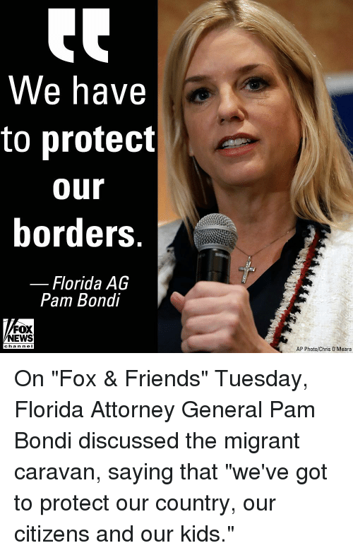 """attorney general: We have  to protect  our  borders  Florida AG  Pam Bondi  FOX  NEWS  channe I  AP Photo/Chris O'Meara On """"Fox & Friends"""" Tuesday, Florida Attorney General Pam Bondi discussed the migrant caravan, saying that """"we've got to protect our country, our citizens and our kids."""""""