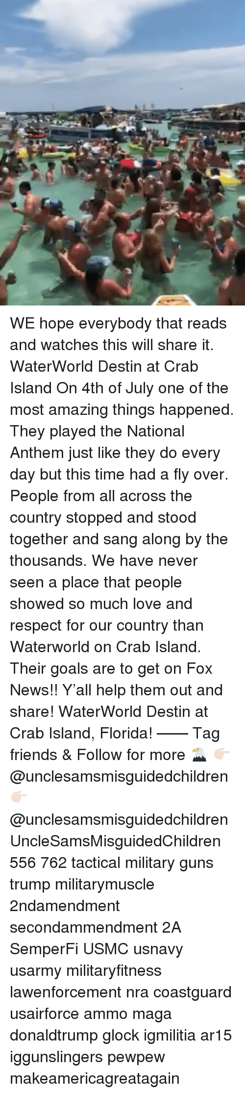 Friends, Goals, and Guns: WE hope everybody that reads and watches this will share it. WaterWorld Destin at Crab Island On 4th of July one of the most amazing things happened. They played the National Anthem just like they do every day but this time had a fly over. People from all across the country stopped and stood together and sang along by the thousands. We have never seen a place that people showed so much love and respect for our country than Waterworld on Crab Island. Their goals are to get on Fox News!! Y'all help them out and share! WaterWorld Destin at Crab Island, Florida! —— Tag friends & Follow for more 🦅 👉🏻 @unclesamsmisguidedchildren 👉🏻 @unclesamsmisguidedchildren UncleSamsMisguidedChildren 556 762 tactical military guns trump militarymuscle 2ndamendment secondammendment 2A SemperFi USMC usnavy usarmy militaryfitness lawenforcement nra coastguard usairforce ammo maga donaldtrump glock igmilitia ar15 iggunslingers pewpew makeamericagreatagain