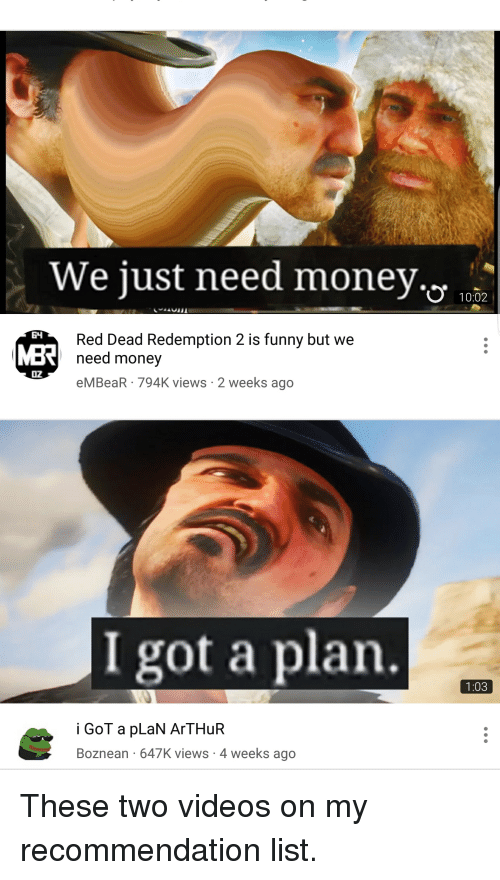 Arthur, Funny, and Money: We just need money.'.  .  10.02  Red Dead Redemption 2 is funny but we  need money  O2  eMBeaR 794K views 2 weeks ago  I got a plan.  1:03  i GoT a pLaN ArTHuR  Boznean 647K views-4 weeks ago