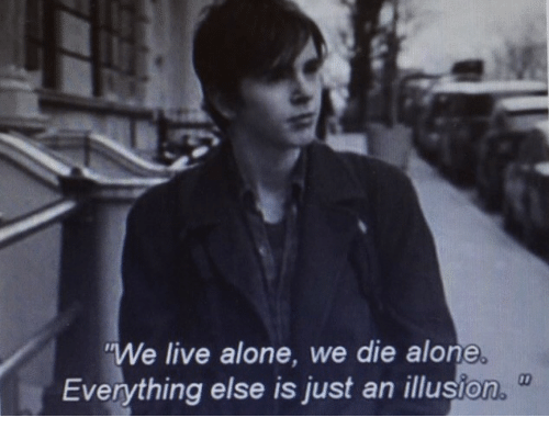 Being Alone, Live, and Just: We live alone, we die alone.  Everything else is just an illusion