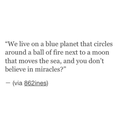 """Circles: """"We live on a blue planet that circles  around a ball of fire next to a moon  that moves the sea, and you don't  believe in miracles?""""  (via 862ines)  -"""