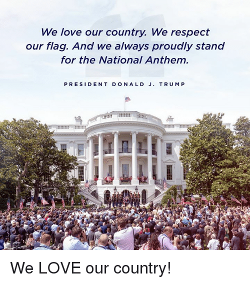 Love, Respect, and National Anthem: We love our country. We respect  our flag. And we always proudly stand  for the National Anthem  PRESIDENT DONALD J. TRUM P We LOVE our country!
