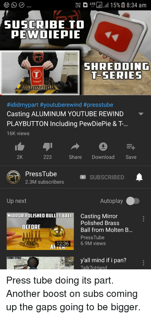 youtube.com, Boost, and Mirror: We  LTEL11.11 15% O 8:34 am  SUSCRIBE TO  PEWOIEPIE  SHREDDING  T-SERIES  ERIES  #ididmypart #youtuberewind #presstube  Casting ALUMINUM YOUTUBE REWIND  PLAYBUTTON Including PewDiePie & T...  16K views  2K  223  Share Download  Save  PressTube  2.3M subscribers  SUBSCRIBED  Up next  Autoplay  MIRROR POLISHED BULLET BALL  Casting Mirror  Polished Brass  Ball from Molten B...  PressTube  BEFORE  12:366.9M views  ed d  y'all mind if i pan?  TalkToHand