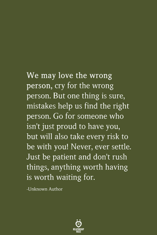 Love, Help, and Patient: We may love the wrong  person, cry for the wrong  person. But one thing is sure,  mistakes help us find the right  person. Go for someone who  isn't just proud to have you,  but will also take every risk to  be with you! Never, ever settle.  Just be patient and don't rush  things, anything worth having  is worth waiting for.  -Unknown Author  RELATIONSHIP  LES