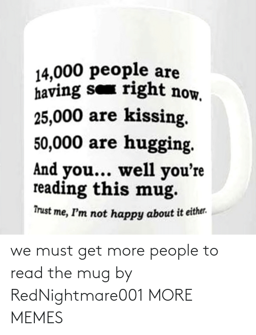 people: we must get more people to read the mug by RedNightmare001 MORE MEMES