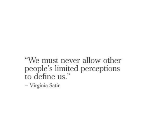 """Define, Limited, and Virginia: """"We must never allow other  people's limited perceptions  to define us.""""  -Virginia Satir"""