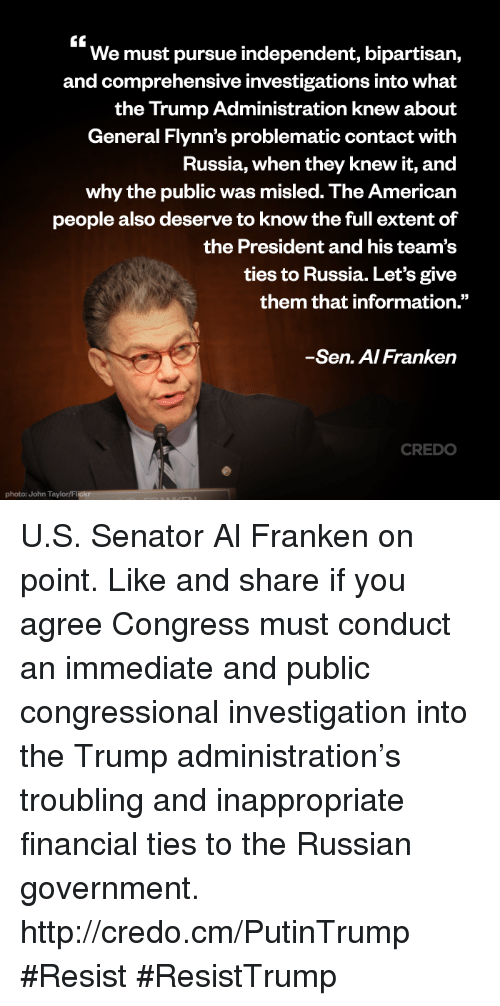 "Senations: We must pursue independent, bipartisan,  and comprehensive investigations into What  the Trump Administration knew about  General Flynn's problematic contact with  Russia, when they knew it, and  why the public was misled. The American  people also deserve to know the full extent of  the President and his team's  ties to Russia. Let's give  them that information.""  Sen. A/Franken  CREDO  photo: John Taylor/Flickr U.S. Senator Al Franken on point.   Like and share if you agree Congress must conduct an immediate and public congressional investigation into the Trump administration's troubling and inappropriate financial ties to the Russian government. http://credo.cm/PutinTrump #Resist #ResistTrump"