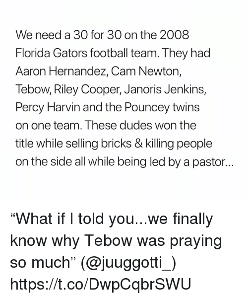 """Aaron Hernandez, Cam Newton, and Football: We need a 30 for 30 on the 2008  Florida Gators football team. They had  Aaron Hernandez, Cam Newton,  Tebow, Riley Cooper, Janoris Jenkins,  Percy Harvin and the Pouncey twins  on one team. Ihese dudes won the  title while selling bricks & killing people  on the side all while being led by a pastor... """"What if I told you...we finally know why Tebow was praying so much"""" (@juuggotti_) https://t.co/DwpCqbrSWU"""