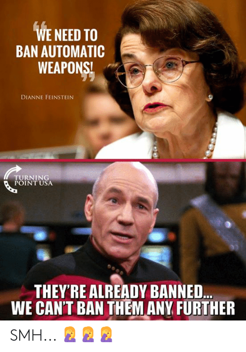 Memes, Smh, and Dianne Feinstein: WE NEED TO  BAN AUTOMATIC  WEAPONS!  DIANNE FEINSTEIN  TURNING  POINT USA  THEY'RE ALREADY BANNED..  WE CAN'T BAN THEM ANY FURTHER SMH... 🤦‍♀️🤦‍♀️🤦‍♀️