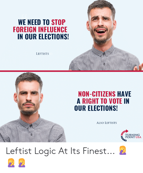 Elections: WE NEED TO STOP  FOREIGN INFLUENCE  IN OUR ELECTIONS  LEFTISTS  NON-CITIZENS HAVE  A RIGHT TO VOTE IN  OUR ELECTIONS!  ALSO LEFTISTS  TURNING  POINT USA Leftist Logic At Its Finest... 🤦♀️🤦♀️🤦♀️