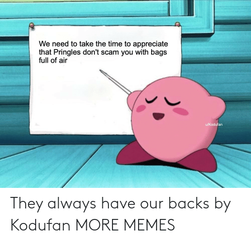 dont: We need to take the time to appreciate  that Pringles don't scam you with bags  full of air  u/Kodufan They always have our backs by Kodufan MORE MEMES