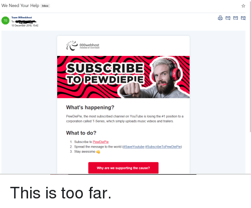 Music, Videos, and youtube.com: We Need Your Help Inbox  000webhost  Team  To:  13 December 2018, 15:42  TO  000webhost  SUBSCRIBE  TOPEWDIEPIE  What's happening?  PewDiePie, the most subscribed channel on YouTube is losing the #1 position to a  corporation called T-Series, which simply uploads music videos and trailers.  What to do?  . Subscribe to PewDiePie  Spread the message to the world (#SaveYoutube #SubscribeToPewDiePie)  3. Stay awesome  Why are we supporting the cause?
