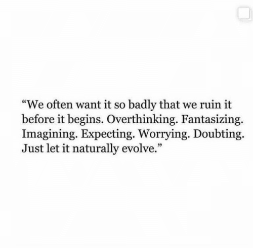 """Evolve: """"We often want it so badly that we ruin it  before it begins. Overthinking. Fantasizing.  Imagining. Expecting. Worrying. Doubting  Just let it naturally evolve."""""""