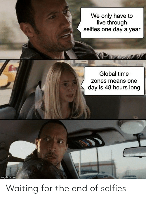 Global: We only have to  live through  selfies one day a year  Global time  zones means one  day is 48 hours long  imgflip.com Waiting for the end of selfies