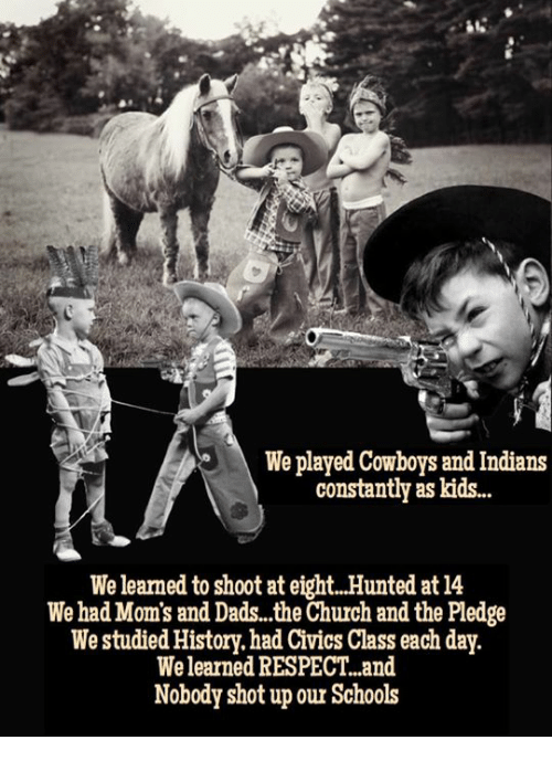 Hunted: We played Cowboys and Indians  constantly as kids..  We learned to shoot at eight.. Hunted at 14  We had Mom's and Dads..the Church and the Pledge  We studied History.had Civics Class each day.  We learned RESPECT..and  Nobody shot up our Schools