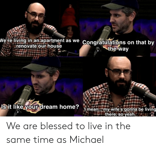Blessed, Yeah, and Congratulations: We re living in an.apartment as we Congratulations on that by  renovate our house  the way  Is it like your dream home?mean.. my wite's gonna be living  there; so yeah. We are blessed to live in the same time as Michael