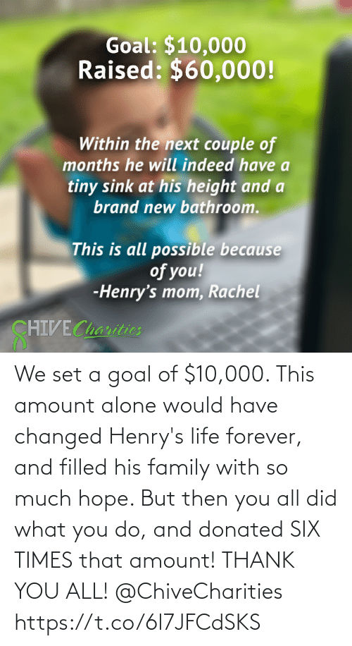 Goal: We set a goal of $10,000. This amount alone would have changed Henry's life forever, and filled his family with so much hope. But then you all did what you do, and donated SIX TIMES that amount! THANK YOU ALL! @ChiveCharities https://t.co/6l7JFCdSKS