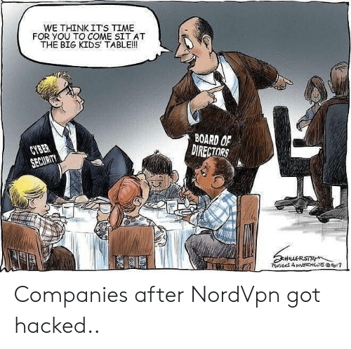 cyber security: WE THINK ITS TIME  FOR YOU TO COME SIT AT  THE BIG KIDS TABLE!!  BOARD OF  DIRECTORS  CYBER  SECURITY  HuERSTR  PwsIONS&INNESTSzo1? Companies after NordVpn got hacked..