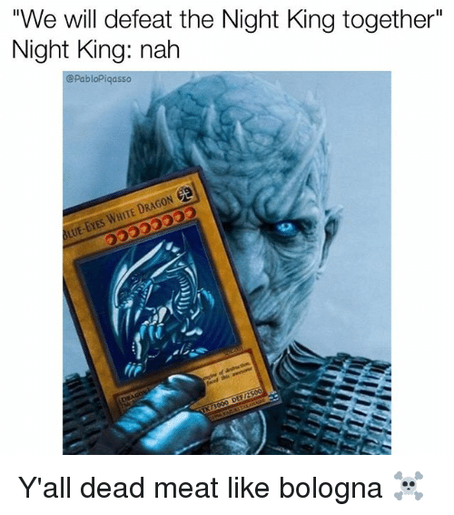 """Memes, White, and 🤖: """"We will defeat the Night King together""""  Night King: nah  @PabloPiqasso  DRAG  WHITE Y'all dead meat like bologna ☠️"""
